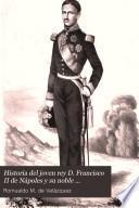 Historia del jóven rey D. Francisco II. de Nápoles y su noble abnegación y heróico valor ante la Europa en medio de sus recientes desgracias