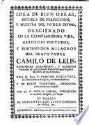 Idea de bien obrar, escuela de perfección y muestra del poder divino descifrado en la exemplarissima vida...del Beato Padre Camilo de Lelis... fundador...