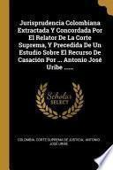Jurisprudencia Colombiana Extractada Y Concordada Por El Relator de la Corte Suprema, Y Precedida de Un Estudio Sobre El Recurso de Casación Por ... A