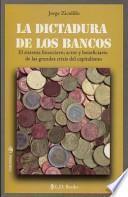 La Dictadura de los Bancos: El Sistema Financiero, Actor y Beneficiario de las Grandes Crisis del Capitalismo = The Dictatorship of the Bankers