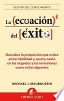La Ecuacion del Exito: Descubre la Proporcion Que Existe Entre Habilidad y Suerte, Tanto en los Negocios y las Inversiones Como en los Deport