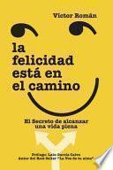La Felicidad está en el Camino.: El secreto de alcanzar una vida plena.
