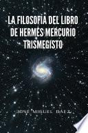 LA FILOSOFÍA DEL LIBRO DE HERMES MERCURIO TRISMEGISTO