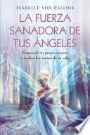 La Fuerza Sanadora de Tus Angeles: Emprende Tu Propio Camino y Realiza los Suenos de Tu Vida = The Healing Power of Your Angels