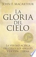La Gloria del Cielo: La Verdad Acerca del Cielo, los Angeles y la Vida Eterna = The Glory of Heaven