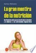 La gran mentira de la nutrición : derribando los mitos que nos han llevado a la obesidad, la diabetes y la enfermedad degenerativa