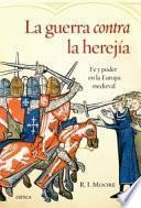La guerra contra la herejía : fe y poder en la Europa medieval