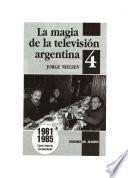 La magia de la televisión argentina: 1981-1985 cierta historia documentada