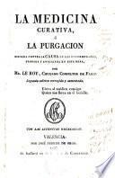 La medicina curativa,ó la purgación dirigida contra la Causa de las enfermedades,probada y analizada en esta obra