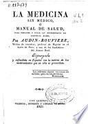 La medicina sin médico, ó Manual de salud, para precaver y curar las enfermedades sin asistencia agena