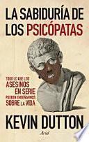 La sabiduría de los psicópatas : todo lo que los asesinos en serie pueden enseñarnos sobre la vida