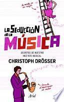 La seducción de la música : los secretos de nuestro instinto musical