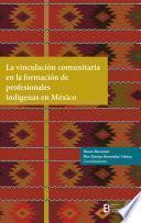 La vinculación comunitaria en la formación de profesionales indígenas en México