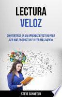 Lectura Veloz: Convertirse En Un Aprendiz Efectivo Para Ser Más Productivo Y Leer Más Rápido