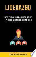 Liderazgo : Hazte Famoso, Inspira, Lidera, Influye, Persuade Y Comunícate Cómo Líder