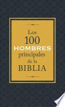 Los 100 Hombres Principales de la Biblia: ¿quiénes Son Y Qué Significan Hoy Para Nosotros?