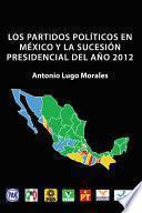 Los Partidos Políticos En México Y La Sucesión Presidencial Del Año 2012
