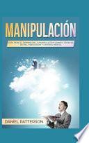 Manipulación: Guía Para El Dominio de la Manipulación Usando Técnicas de Pnl, Persuasión Y Control Mental
