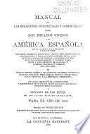 Manual de las relaciones industriales y comerciales entre los Estados Unidos y la América Española ...