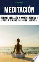 Meditación: Aprende Meditación Y Mantente Positivo Y Cúrate A Ti Mismo (Basado En La Ciencia)