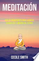 Meditación : Guía De Principiantes Para Llegar Al Estado Zen Y Librarse Del Estrés