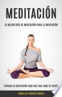 Meditación (Técnicas De Meditación Para Una Vida Libre De Estrés)