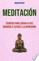Meditación: Técnicas Para Lograr La Paz (Reducir El Estrés Y La Depresión)