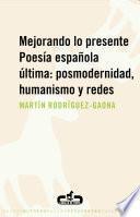 Mejorando lo presente. Poesía española última: posmodernidad, humanismo y redes