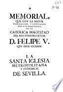 Memorial que con la mayor veneracion, y confianza pone a las reales plantas de la catolica magestad del rey nuestro señor D. Felipe V que Dios guarde la Santa Iglesias Metropolitana y Patriarcal de Sevilla