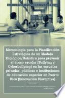 Metodología para la Planificación Estratégica de un Modelo Ecológico/Holístico para prevenir el acoso escolar (Bullying y Cyberbullying) en las escuelas privadas, públicas e instituciones de educación superior en Puerto Rico (Innovación Disruptiva)