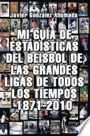 MI GUÍA DE ESTADÍSTICAS DEL BEISBOL DE LAS GRANDES LIGAS DE TODOS LOS TIEMPOS 1871-2010