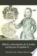 Milicia y descripción de la Indias escrita por el capitán D. Bernardo de Vargas Machuca ...