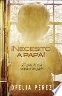 Necesito A Papa!: El Grito de una Sociedad Sin Padre = I Nedd a Dad!