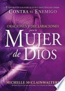 Oraciones y Declaraciones Para La Mujer de Dios / Prayers and Declarations for the Woman of God: Confronte Las Fortalezas y Mantengase Firme Contra El
