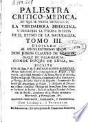 Palestra critico-medica, en que se trata introducir la verdadera medicina, y desalojar la tyrana intrusa de el reyno de la naturaleza
