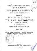 Pláticas dominicales que el Il. señor don Josef Climent, obispo de Barcelona predicó en la Iglesia Parroquial de San Bartolomé de la ciudad de Valencia de que fué parroco desde el año de 1740 hasta el de 1748