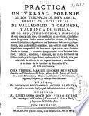 Practica universal forense de los tribunales de esta corte, reales chancillerias de Valladolid y Granada y audiencia de Sevilla