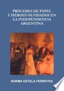 PRÓCERES DE PAPEL Y HÉROES OLVIDADOS EN LA INDEPENDENCIA ARGENTINA