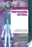 Proyección astral. Para adentrarse en los secretos del desdoblamiento físico y prepararse para viajar fuera del propio cuerpo