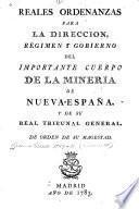 Reales ordenanzas para la direccion, régimen y gobierno del importante cuerpo de la minería de Nueva-España