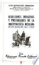 Rebeliones indígenas y precursores de la independencia mexicana en los siglos XVI, XVII, y XVIII.