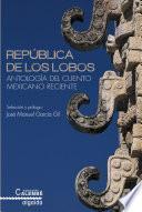 República de los Lobos. Antología del cuento mexicano reciente