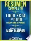 Resumen Completo: Todo Esta J*Dido (Everything Is F*Cked) - Basado En El Libro De Mark Manson