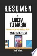 Resumen de Libera Tu Magia: una Vida Creativa Más Allá Del Miedo - de Elizabeth Gilbert