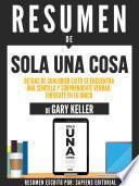 Resumen De Solo Una Cosa: Detras De Cualquier Exito Se Encuentra Una Sencilla Y Soprendente Verdad, Enfocate En Lo Unico - De Gary Keller