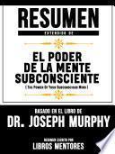 Resumen Extendido De El Poder De La Mente Subconsciente (The Power Of Your Subconscious Mind) - Basado En El Libro Del Dr. Joseph Murphy