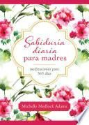 Sabiduria Diaria Para Madres: Meditaciones Para 365 Dias
