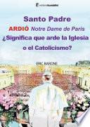Santo Padre. Ardió Notre Dame de París ¿Significa que arde la Iglesia o el Catolicismo?