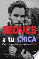 SEDUCE A TU CHICA