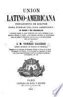 Union Latino-Americana, pensamiento de Bolivar para formar una liga americana; su origen y sus desarrollos, etc